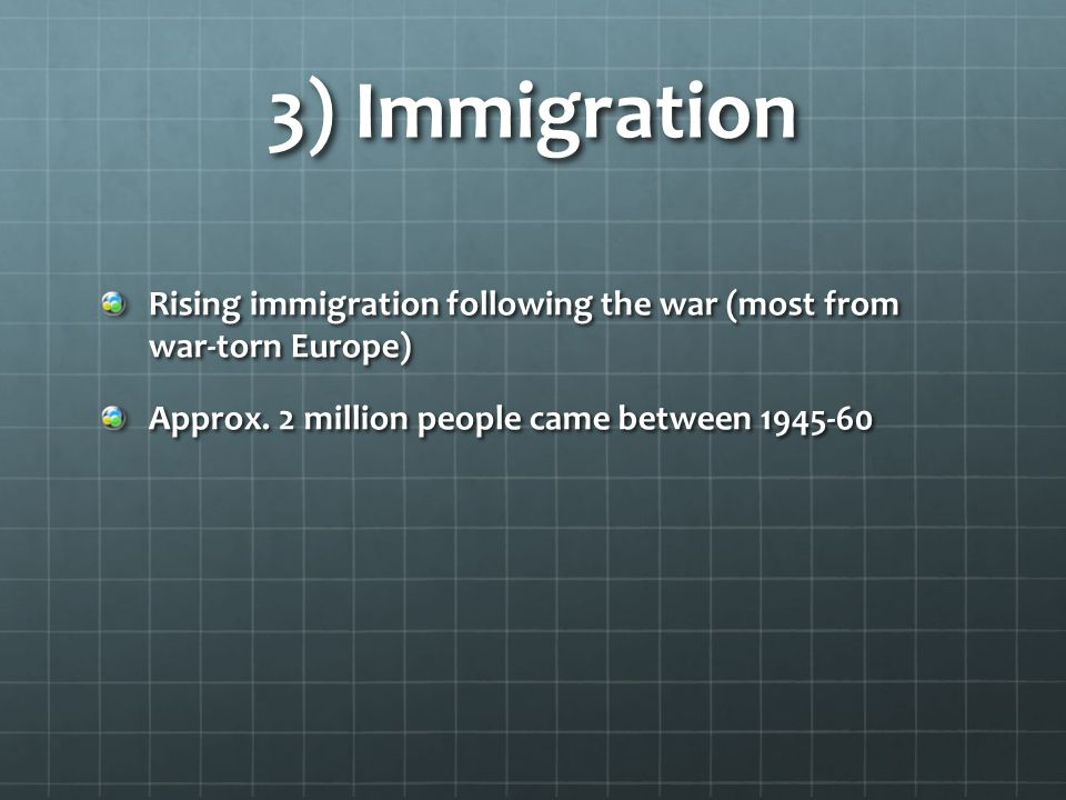 3) Immigration Rising immigration following the war (most from war-torn Europe) Approx. 2 million people came between 1945-60