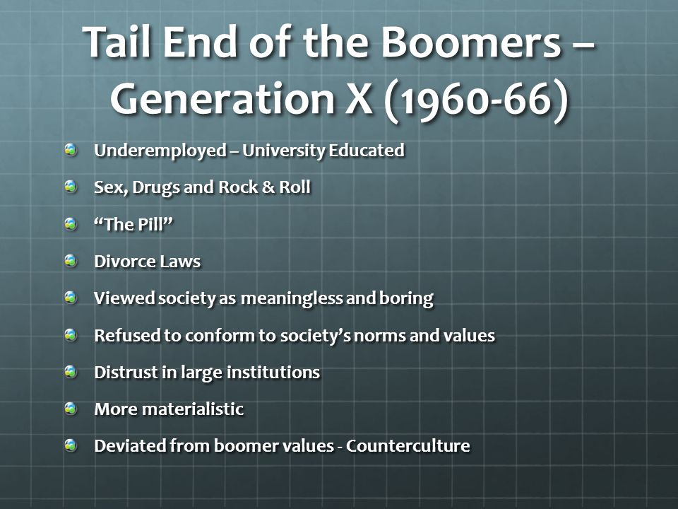 "Tail End of the Boomers – Generation X (1960-66) Underemployed – University Educated Sex, Drugs and Rock & Roll ""The Pill"" Divorce Laws Viewed society"