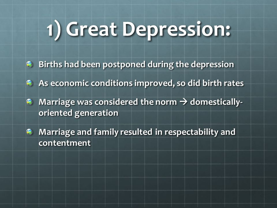 1) Great Depression: Births had been postponed during the depression As economic conditions improved, so did birth rates Marriage was considered the n