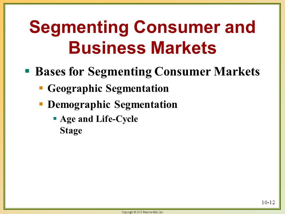 Copyright © 2003 Prentice-Hall, Inc. 10-12 Segmenting Consumer and Business Markets  Bases for Segmenting Consumer Markets  Geographic Segmentation