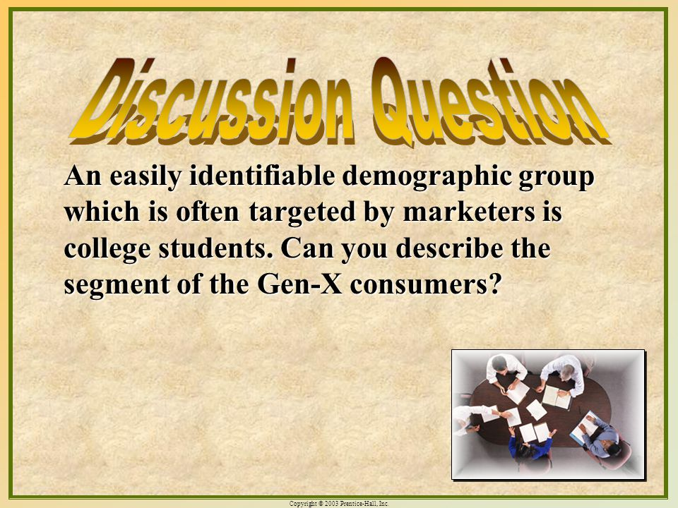 Copyright © 2003 Prentice-Hall, Inc. 10-13 An easily identifiable demographic group which is often targeted by marketers is college students. Can you