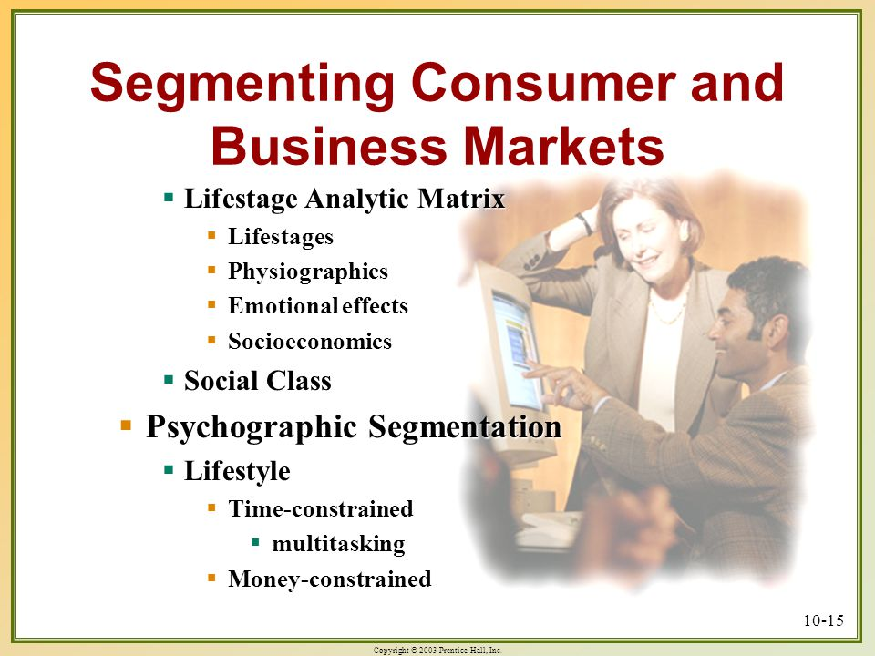 Copyright © 2003 Prentice-Hall, Inc. 10-15 Segmenting Consumer and Business Markets  Lifestage Analytic Matrix  Lifestages  Physiographics  Emotio