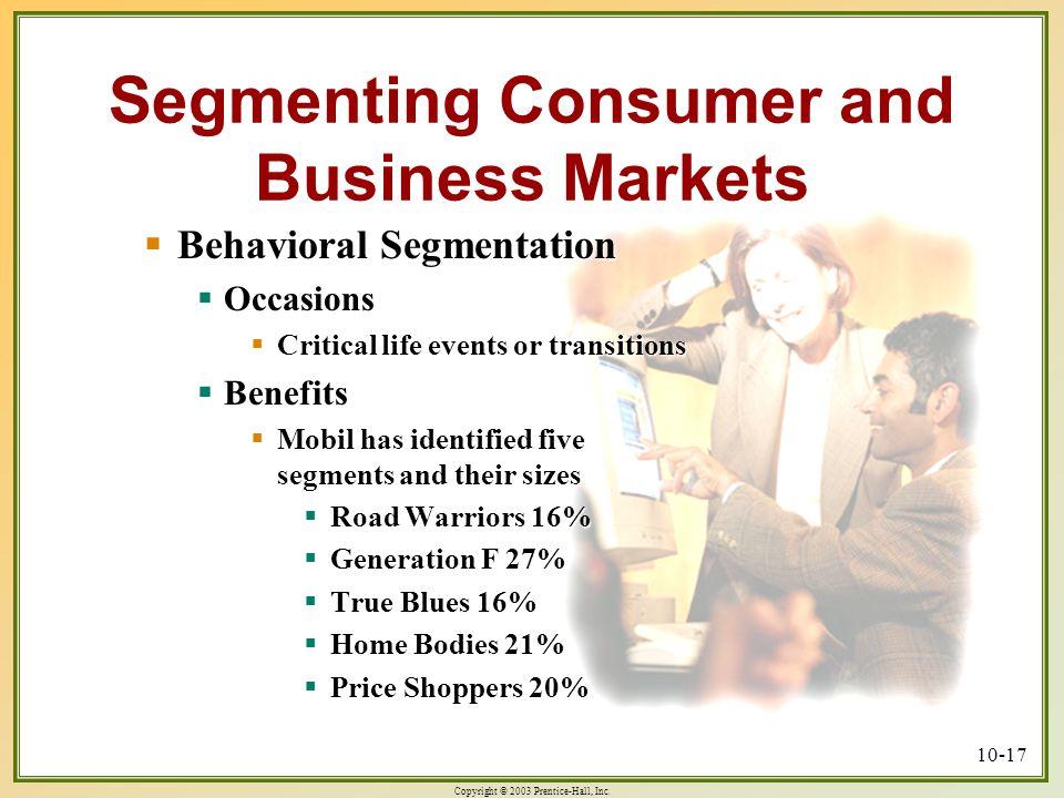 Copyright © 2003 Prentice-Hall, Inc. 10-17 Segmenting Consumer and Business Markets  Behavioral Segmentation  Occasions  Critical life events or tr