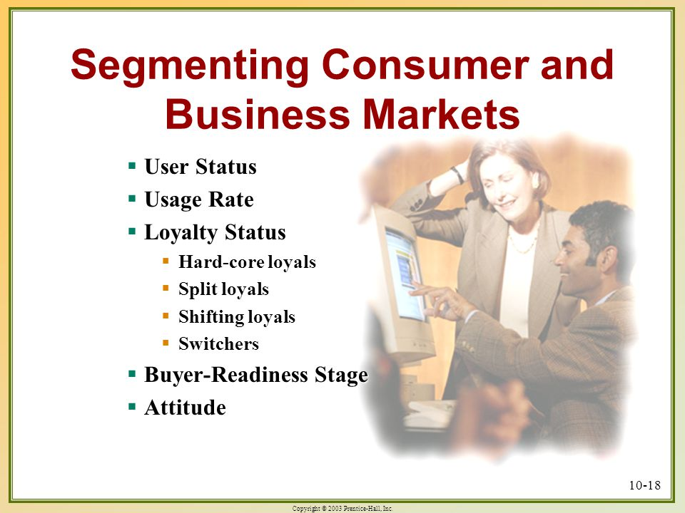 Copyright © 2003 Prentice-Hall, Inc. 10-18 Segmenting Consumer and Business Markets  User Status  Usage Rate  Loyalty Status  Hard-core loyals  S