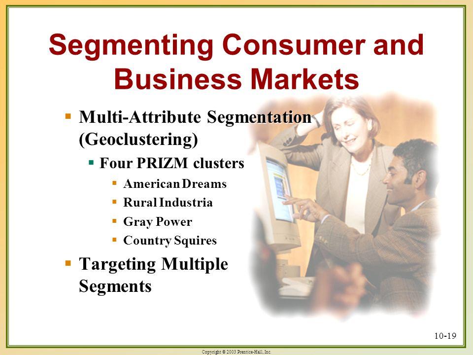 Copyright © 2003 Prentice-Hall, Inc. 10-19 Segmenting Consumer and Business Markets  Multi-Attribute Segmentation (Geoclustering)  Four PRIZM cluste