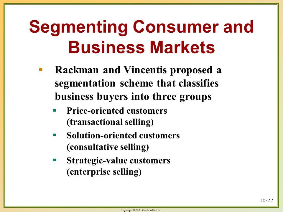 Copyright © 2003 Prentice-Hall, Inc. 10-22 Segmenting Consumer and Business Markets  Rackman and Vincentis proposed a segmentation scheme that classi