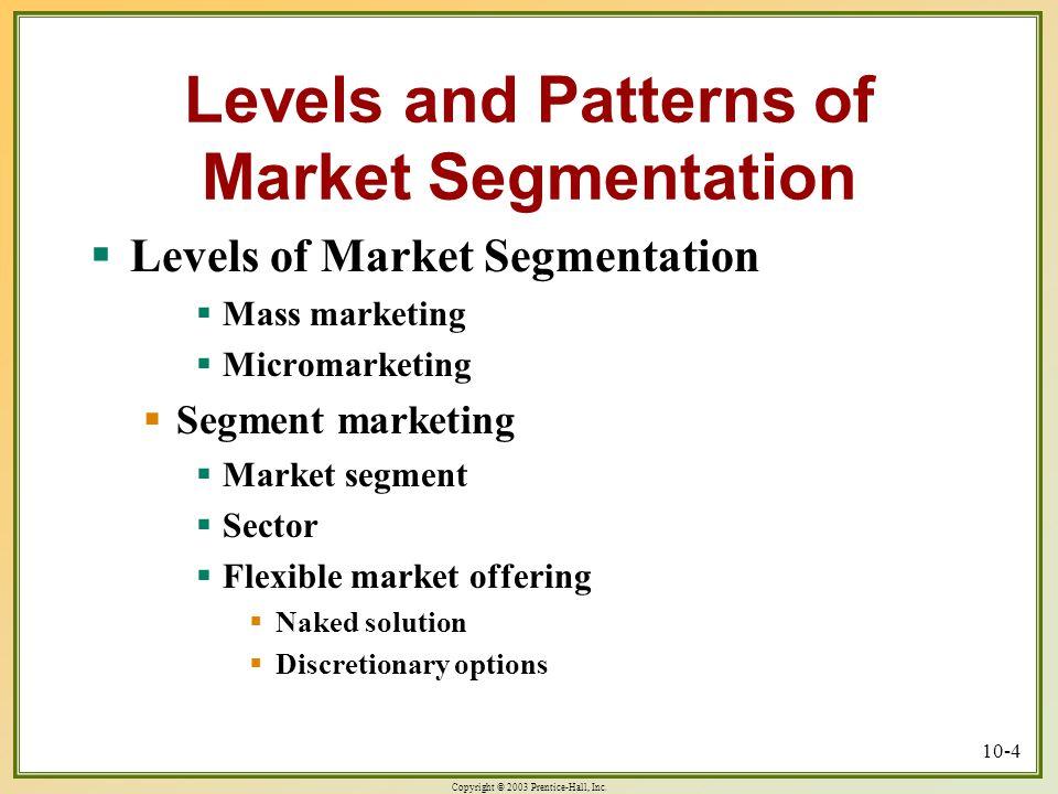 Copyright © 2003 Prentice-Hall, Inc. 10-4 Levels and Patterns of Market Segmentation  Levels of Market Segmentation  Mass marketing  Micromarketing