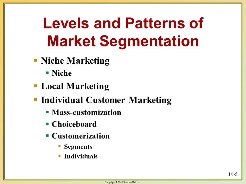 Copyright © 2003 Prentice-Hall, Inc. 10-5 Levels and Patterns of Market Segmentation  Niche Marketing  Niche  Local Marketing  Individual Customer
