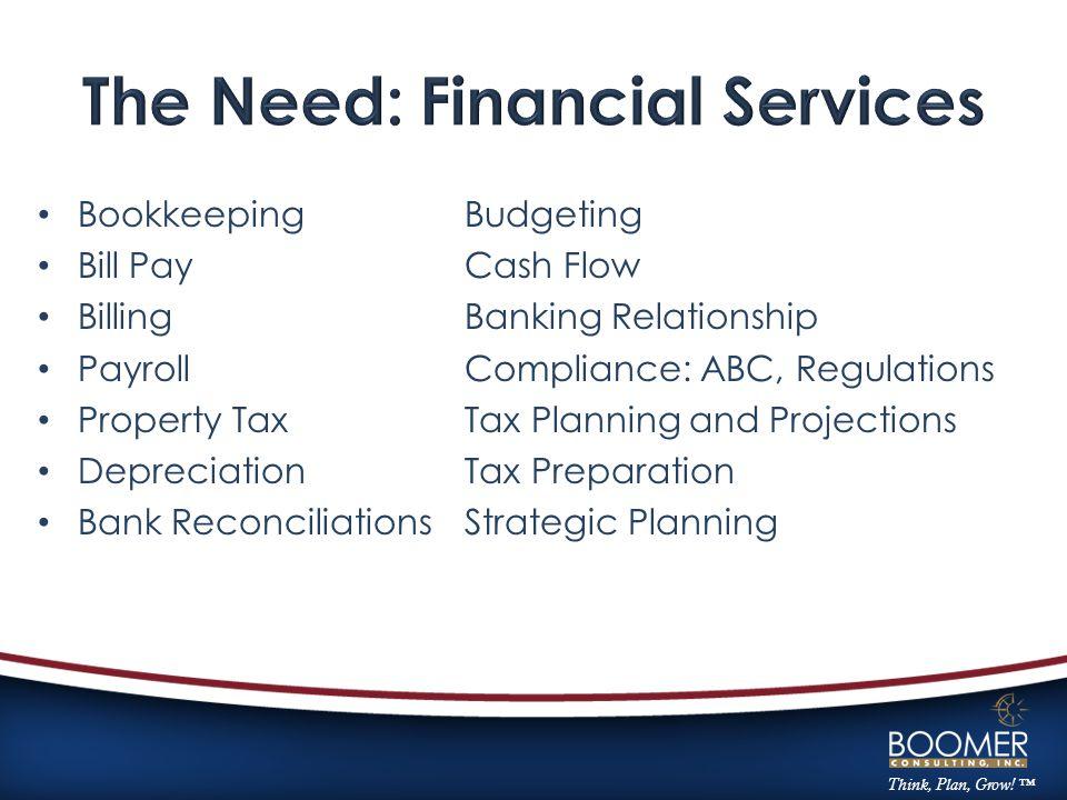 Think, Plan, Grow! ™ BookkeepingBudgeting Bill PayCash Flow BillingBanking Relationship PayrollCompliance: ABC, Regulations Property TaxTax Planning a