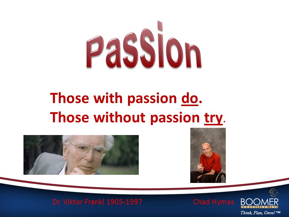 Think, Plan, Grow. ™ Those with passion do. Those without passion try.