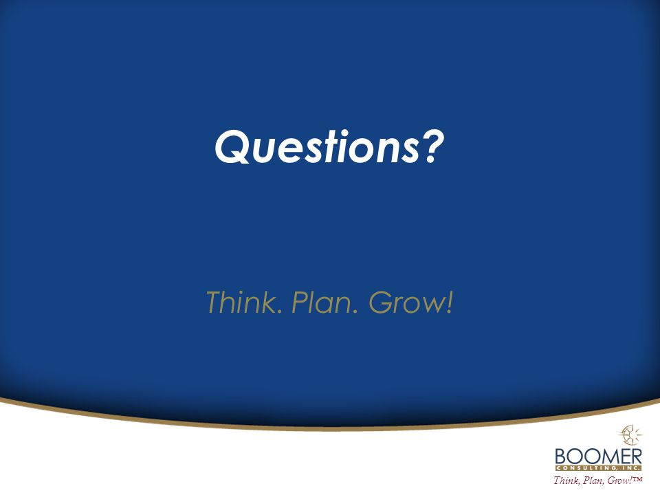 Think, Plan, Grow!™ Think. Plan. Grow! Questions?
