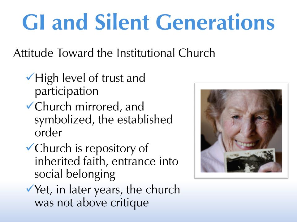 Attitude Toward the Institutional Church High level of trust and participation Church mirrored, and symbolized, the established order Church is repository of inherited faith, entrance into social belonging Yet, in later years, the church was not above critique GI and Silent Generations