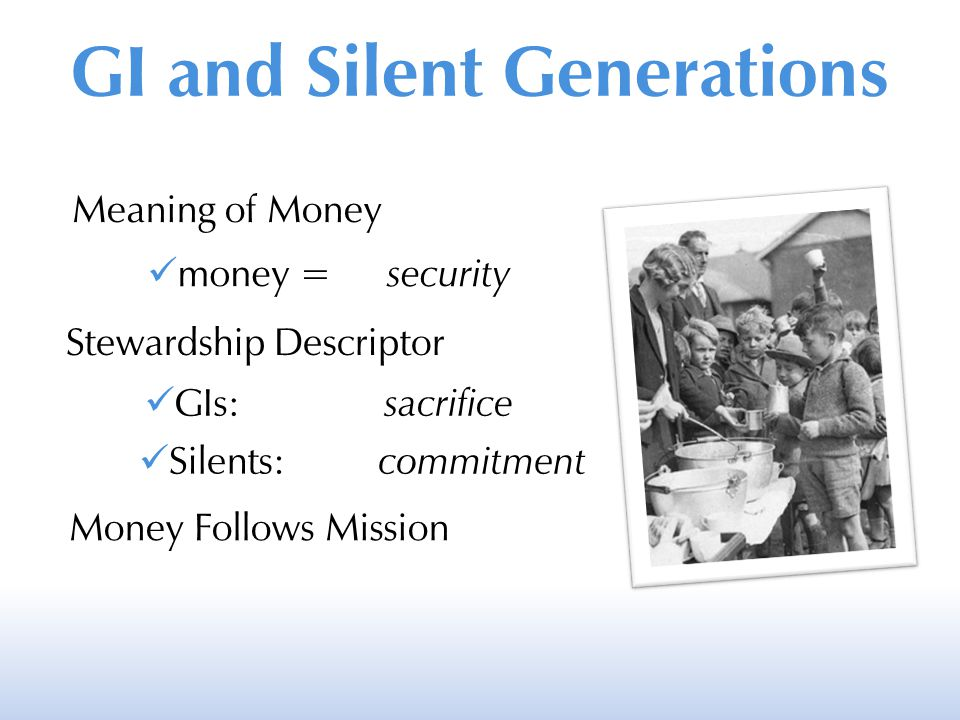 Meaning of Money money = security Stewardship Descriptor GIs: sacrifice Silents: commitment Money Follows Mission GI and Silent Generations