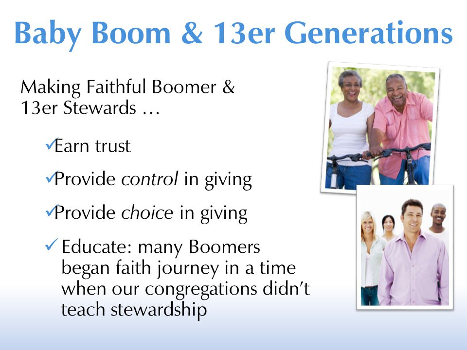 Making Faithful Boomer & 13er Stewards … Earn trust Provide control in giving Provide choice in giving Educate: many Boomers began faith journey in a time when our congregations didn't teach stewardship Baby Boom & 13er Generations