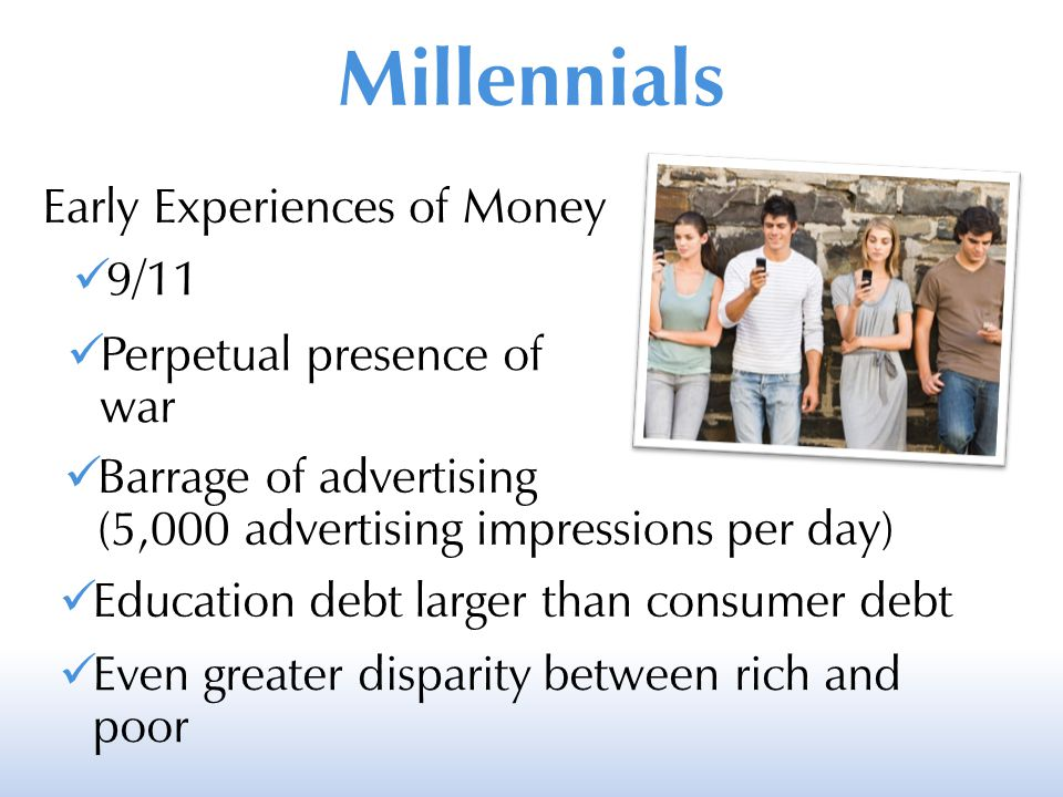 Millennials Early Experiences of Money 9/11 Perpetual presence of war Barrage of advertising (5,000 advertising impressions per day) Education debt la