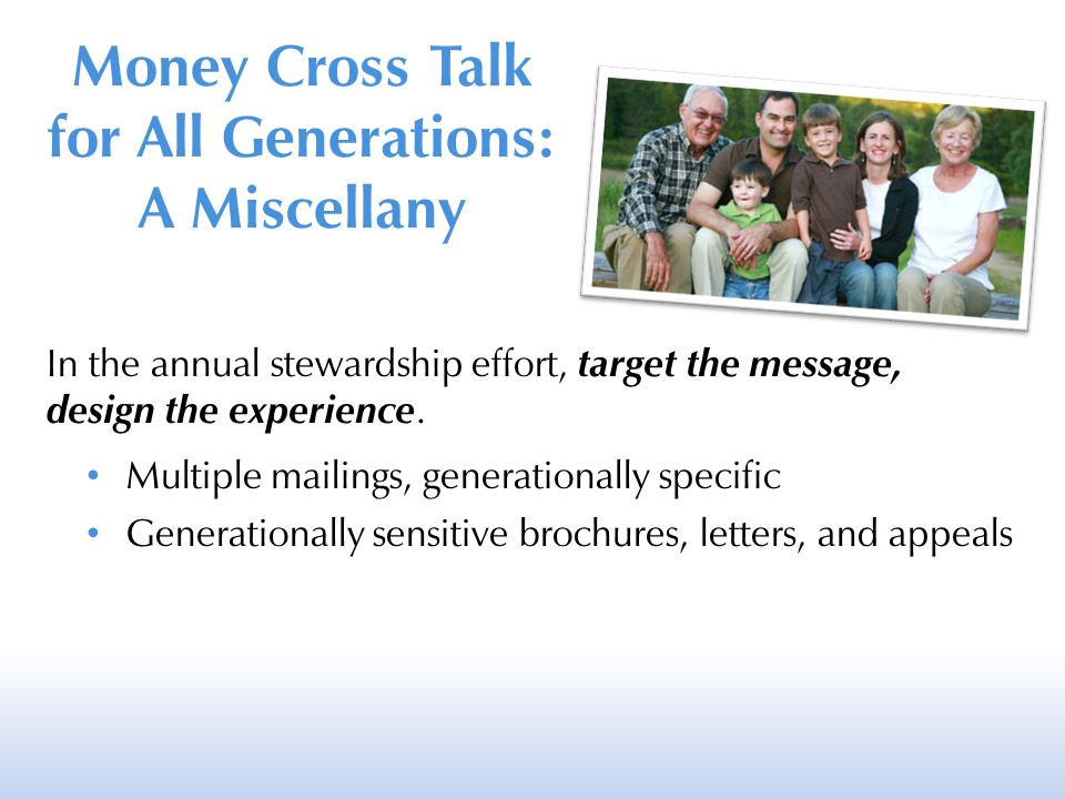 In the annual stewardship effort, target the message, design the experience. Multiple mailings, generationally specific Generationally sensitive broch
