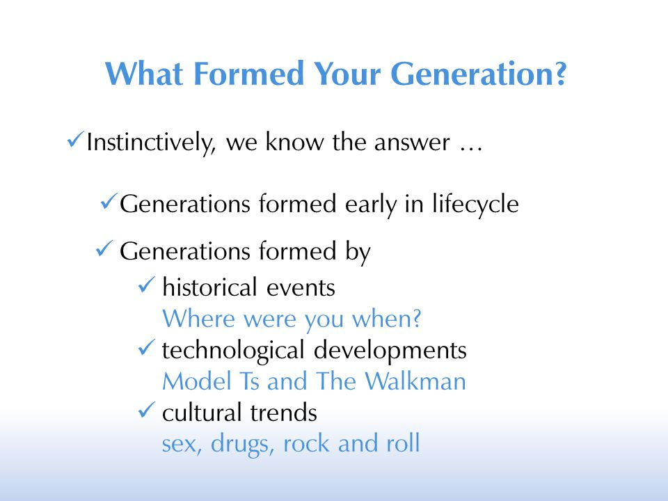 What Formed Your Generation? Instinctively, we know the answer … Generations formed early in lifecycle Generations formed by historical events Where w