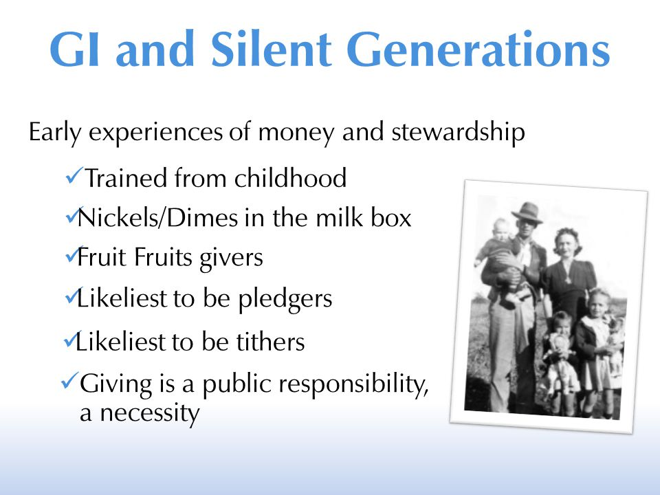 GI and Silent Generations Early experiences of money and stewardship Trained from childhood Nickels/Dimes in the milk box Fruit Fruits givers Likeliest to be pledgers Likeliest to be tithers Giving is a public responsibility, a necessity