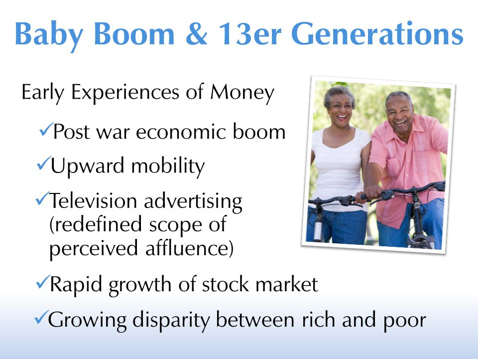 Baby Boom & 13er Generations Early Experiences of Money Post war economic boom Upward mobility Television advertising (redefined scope of perceived affluence) Rapid growth of stock market Growing disparity between rich and poor