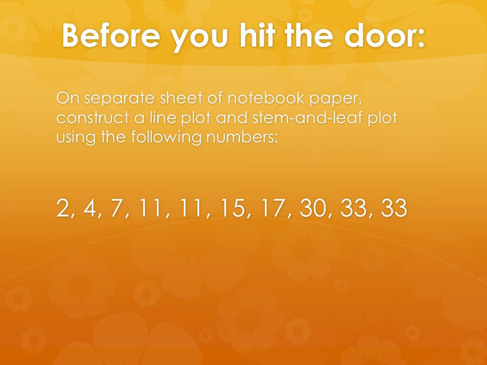 Before you hit the door: On separate sheet of notebook paper, construct a line plot and stem-and-leaf plot using the following numbers: 2, 4, 7, 11, 11, 15, 17, 30, 33, 33