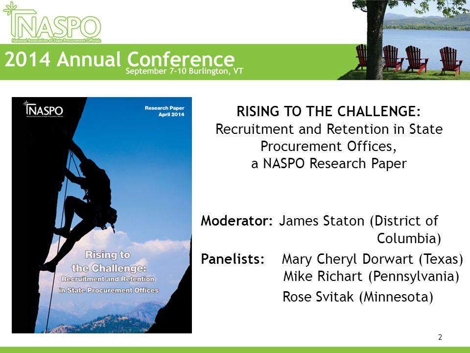 RISING TO THE CHALLENGE: Recruitment and Retention in State Procurement Offices, a NASPO Research Paper Moderator: James Staton (District of Columbia) Panelists: Mary Cheryl Dorwart (Texas) Mike Richart (Pennsylvania) Rose Svitak (Minnesota) 2