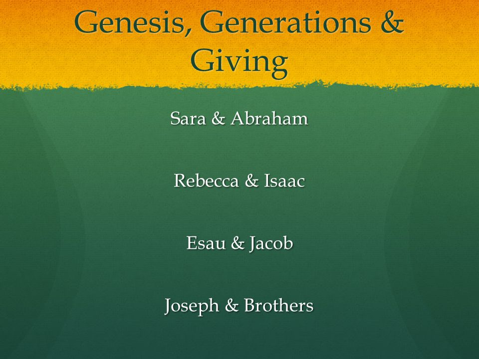 Genesis, Generations & Giving Sara & Abraham Rebecca & Isaac Esau & Jacob Joseph & Brothers
