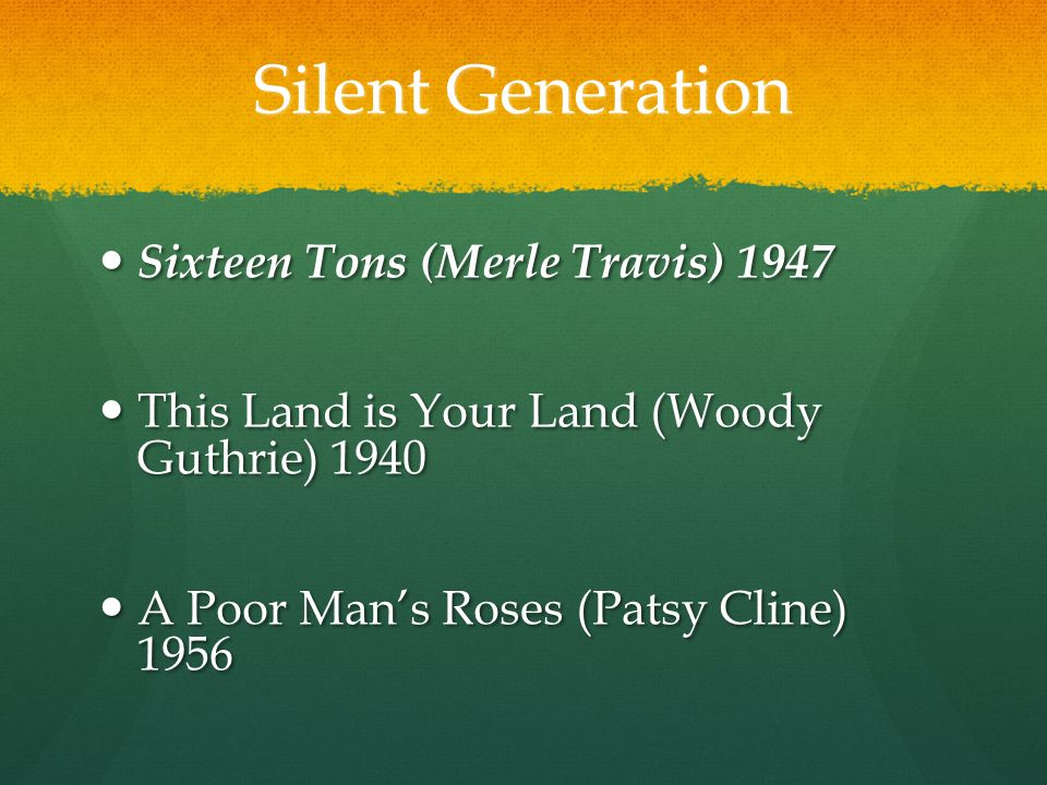 Silent Generation Sixteen Tons (Merle Travis) 1947 Sixteen Tons (Merle Travis) 1947 This Land is Your Land (Woody Guthrie) 1940 This Land is Your Land (Woody Guthrie) 1940 A Poor Man's Roses (Patsy Cline) 1956 A Poor Man's Roses (Patsy Cline) 1956