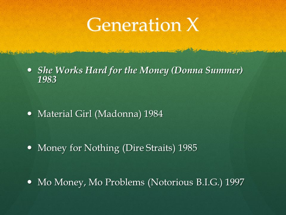 Generation X She Works Hard for the Money (Donna Summer) 1983 She Works Hard for the Money (Donna Summer) 1983 Material Girl (Madonna) 1984 Material Girl (Madonna) 1984 Money for Nothing (Dire Straits) 1985 Money for Nothing (Dire Straits) 1985 Mo Money, Mo Problems (Notorious B.I.G.) 1997 Mo Money, Mo Problems (Notorious B.I.G.) 1997
