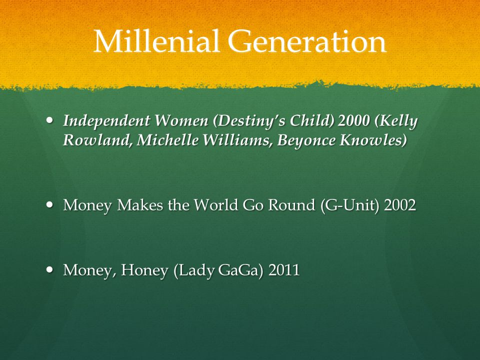 Millenial Generation Independent Women (Destiny's Child) 2000 (Kelly Rowland, Michelle Williams, Beyonce Knowles) Independent Women (Destiny's Child) 2000 (Kelly Rowland, Michelle Williams, Beyonce Knowles) Money Makes the World Go Round (G-Unit) 2002 Money Makes the World Go Round (G-Unit) 2002 Money, Honey (Lady GaGa) 2011 Money, Honey (Lady GaGa) 2011
