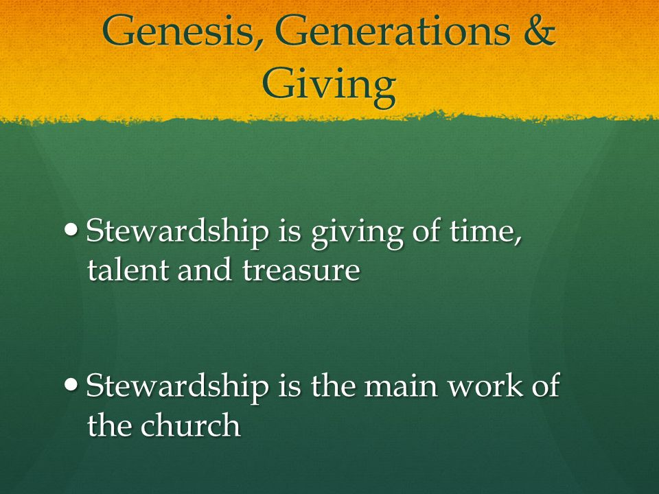 Genesis, Generations & Giving Stewardship is giving of time, talent and treasure Stewardship is giving of time, talent and treasure Stewardship is the main work of the church Stewardship is the main work of the church