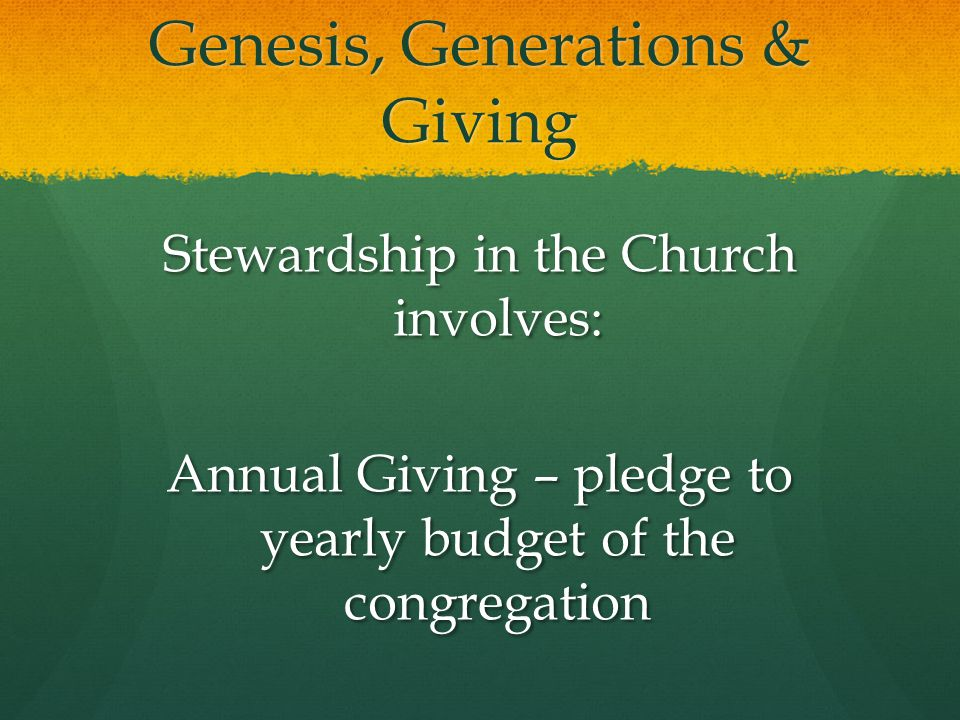 Genesis, Generations & Giving Stewardship in the Church involves: Annual Giving – pledge to yearly budget of the congregation