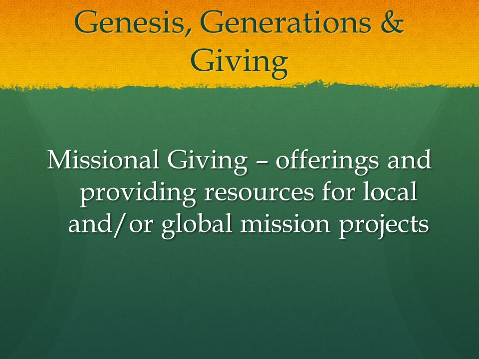 Genesis, Generations & Giving Missional Giving – offerings and providing resources for local and/or global mission projects