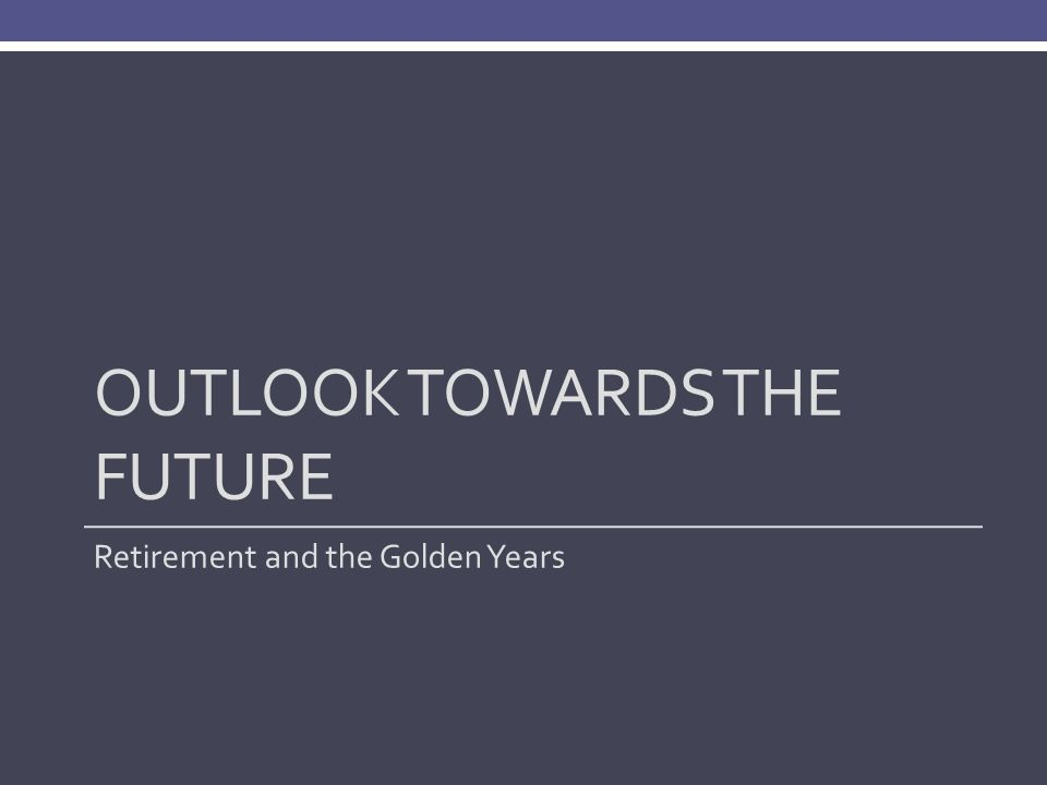 OUTLOOK TOWARDS THE FUTURE Retirement and the Golden Years