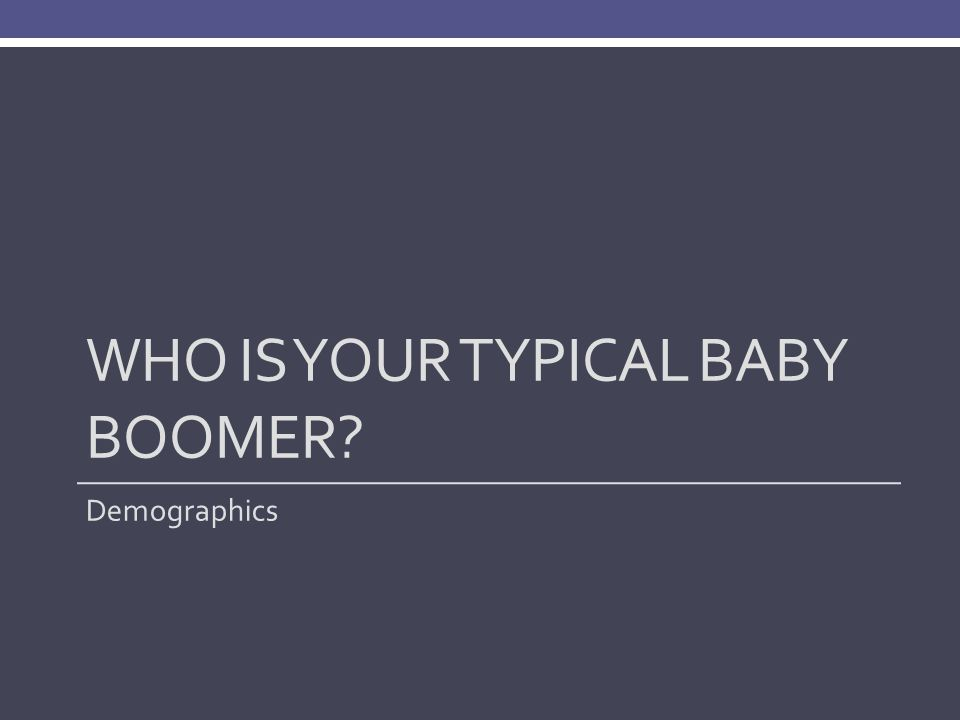 WHO IS YOUR TYPICAL BABY BOOMER? Demographics
