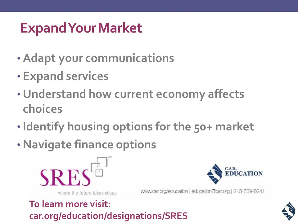 Expand Your Market Adapt your communications Expand services Understand how current economy affects choices Identify housing options for the 50+ market Navigate finance options To learn more visit: car.org/education/designations/SRES