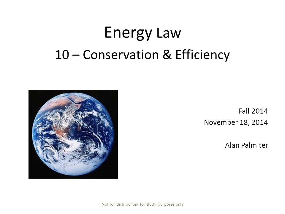Energy Law 10 – Conservation & Efficiency Fall 2014 November 18, 2014 Alan Palmiter Not for distribution- for study purposes only