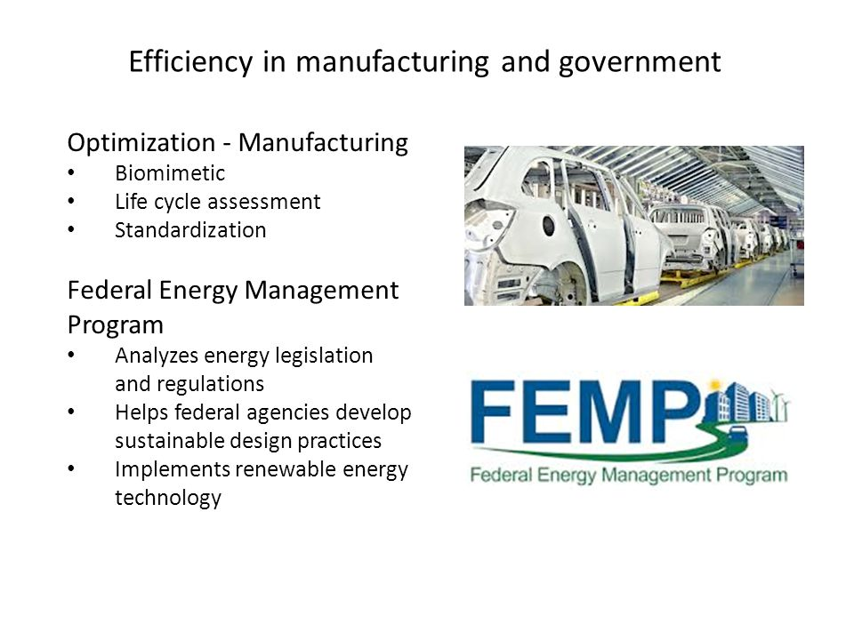 Efficiency in manufacturing and government Optimization - Manufacturing Biomimetic Life cycle assessment Standardization Federal Energy Management Program Analyzes energy legislation and regulations Helps federal agencies develop sustainable design practices Implements renewable energy technology