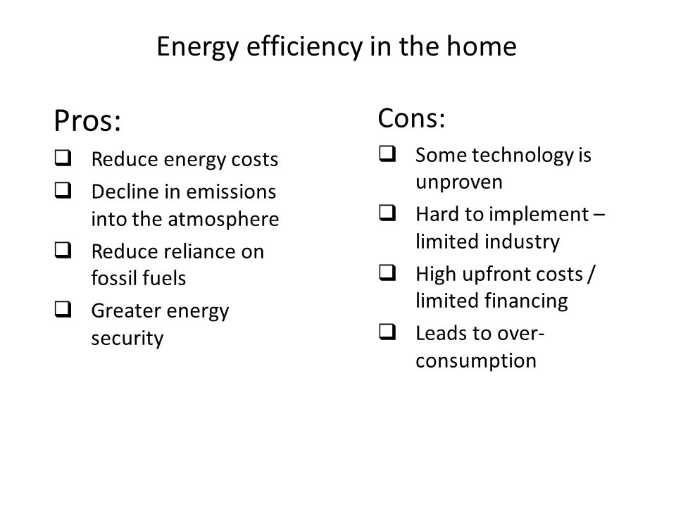Energy efficiency in the home Pros:  Reduce energy costs  Decline in emissions into the atmosphere  Reduce reliance on fossil fuels  Greater energy security Cons:  Some technology is unproven  Hard to implement – limited industry  High upfront costs / limited financing  Leads to over- consumption