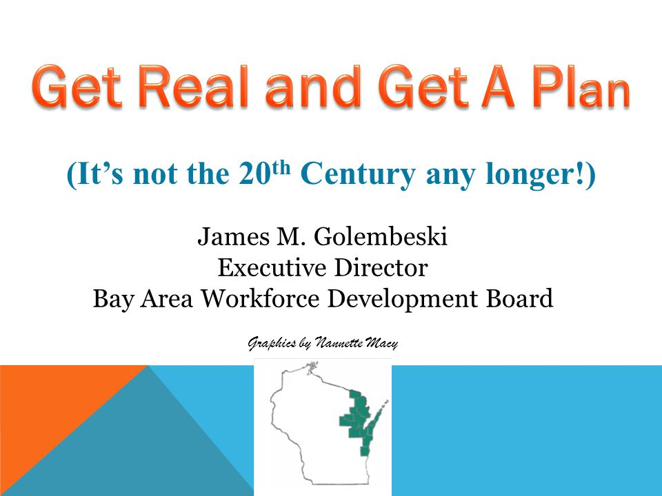 (It's not the 20 th Century any longer!) James M. Golembeski Executive Director Bay Area Workforce Development Board Graphics by Nannette Macy