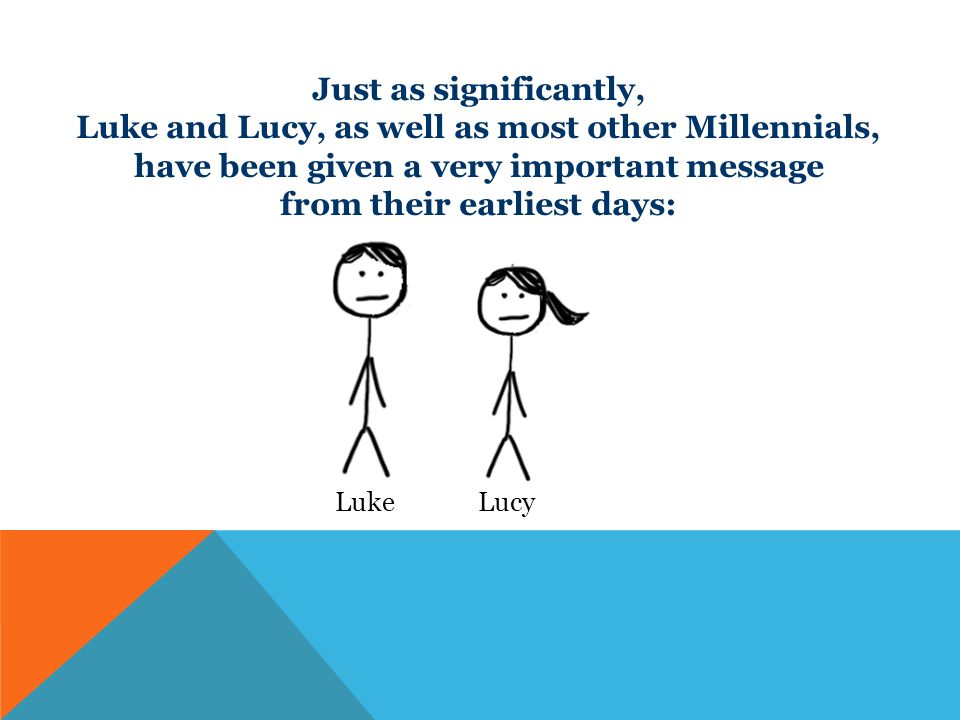 Just as significantly, Luke and Lucy, as well as most other Millennials, have been given a very important message from their earliest days: Luke Lucy