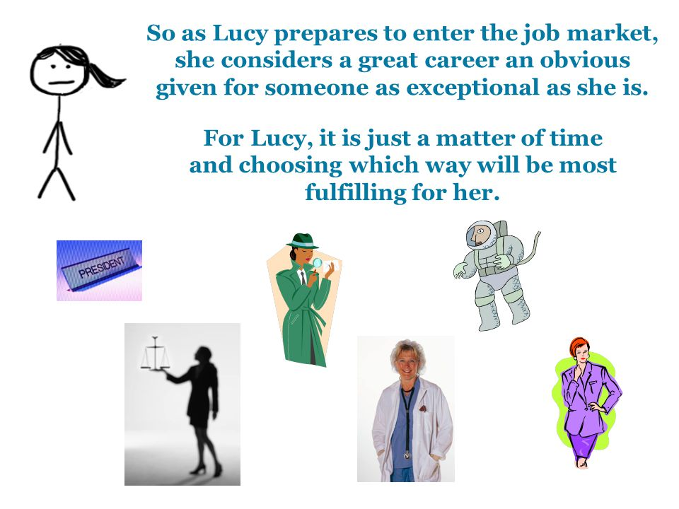 So as Lucy prepares to enter the job market, she considers a great career an obvious given for someone as exceptional as she is. For Lucy, it is just