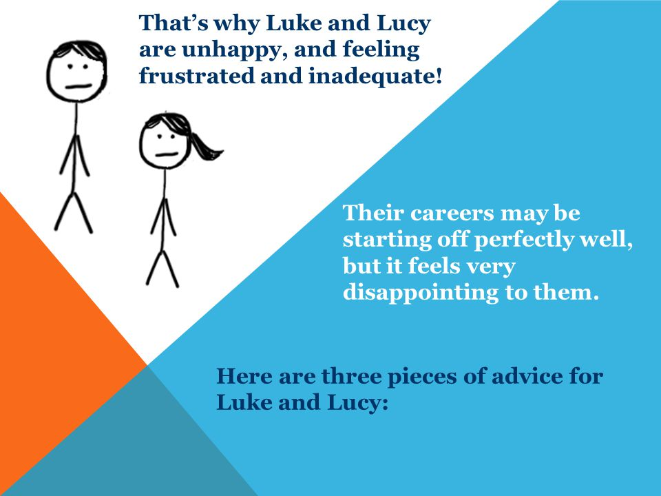 That's why Luke and Lucy are unhappy, and feeling frustrated and inadequate.