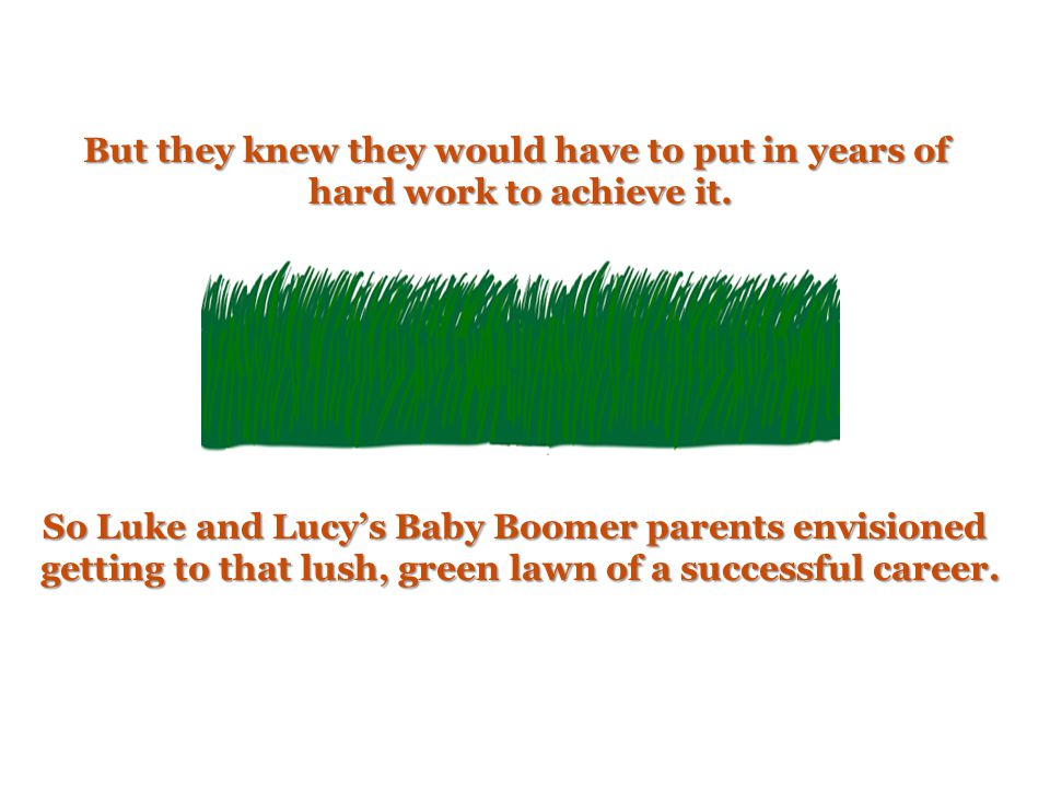 So Luke and Lucy's Baby Boomer parents envisioned getting to that lush, green lawn of a successful career.