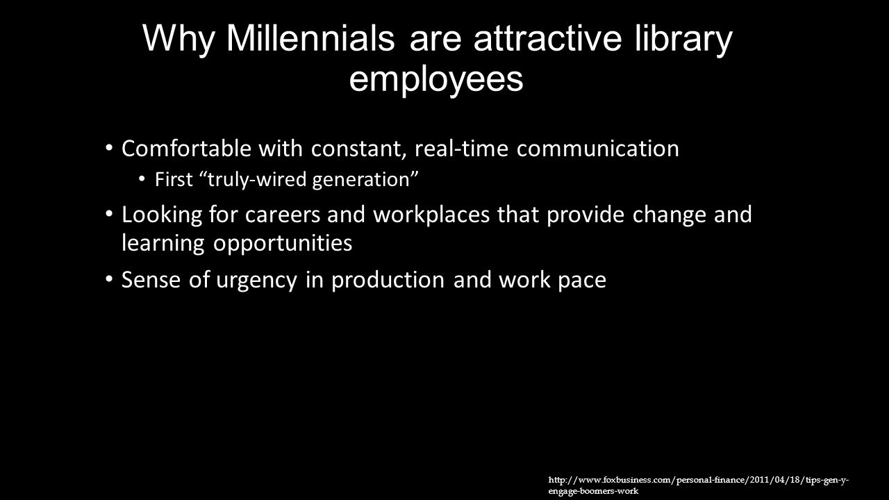 "Why Millennials are attractive library employees Comfortable with constant, real-time communication First ""truly-wired generation"" Looking for careers"