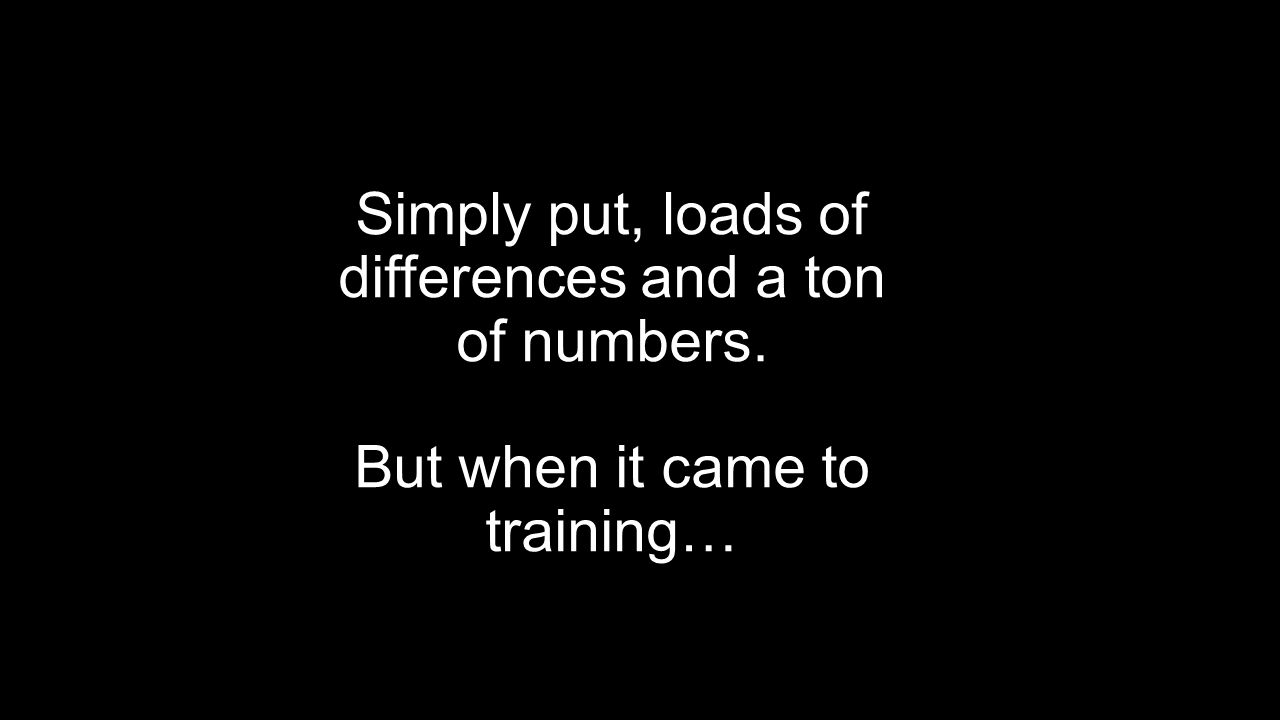 Simply put, loads of differences and a ton of numbers. But when it came to training…