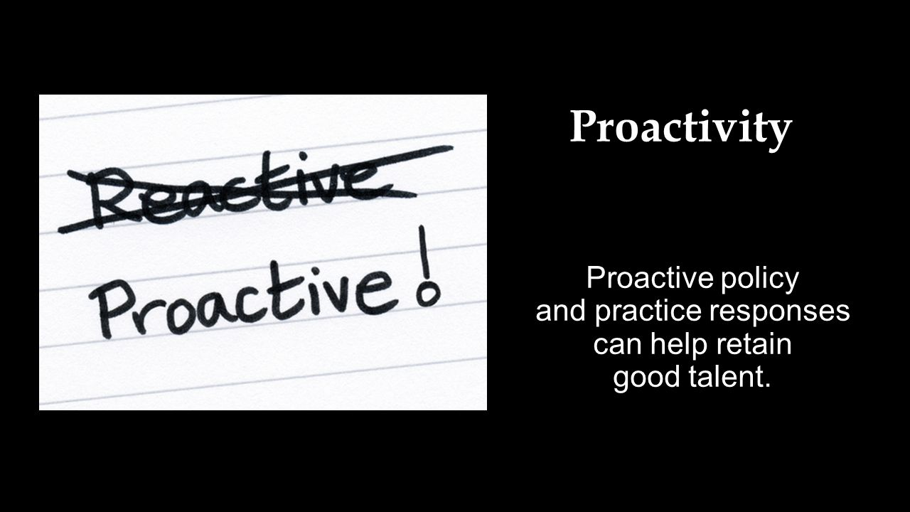 Proactive policy and practice responses can help retain good talent. Proactivity