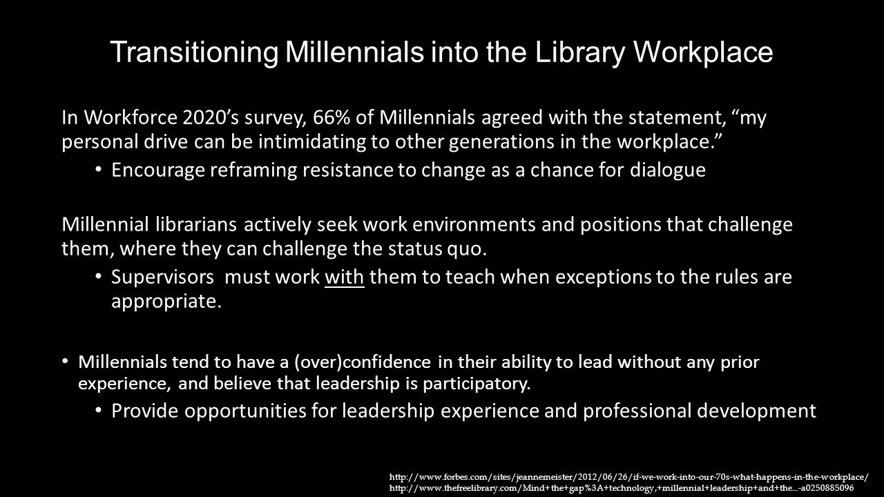 "Transitioning Millennials into the Library Workplace In Workforce 2020's survey, 66% of Millennials agreed with the statement, ""my personal drive can"