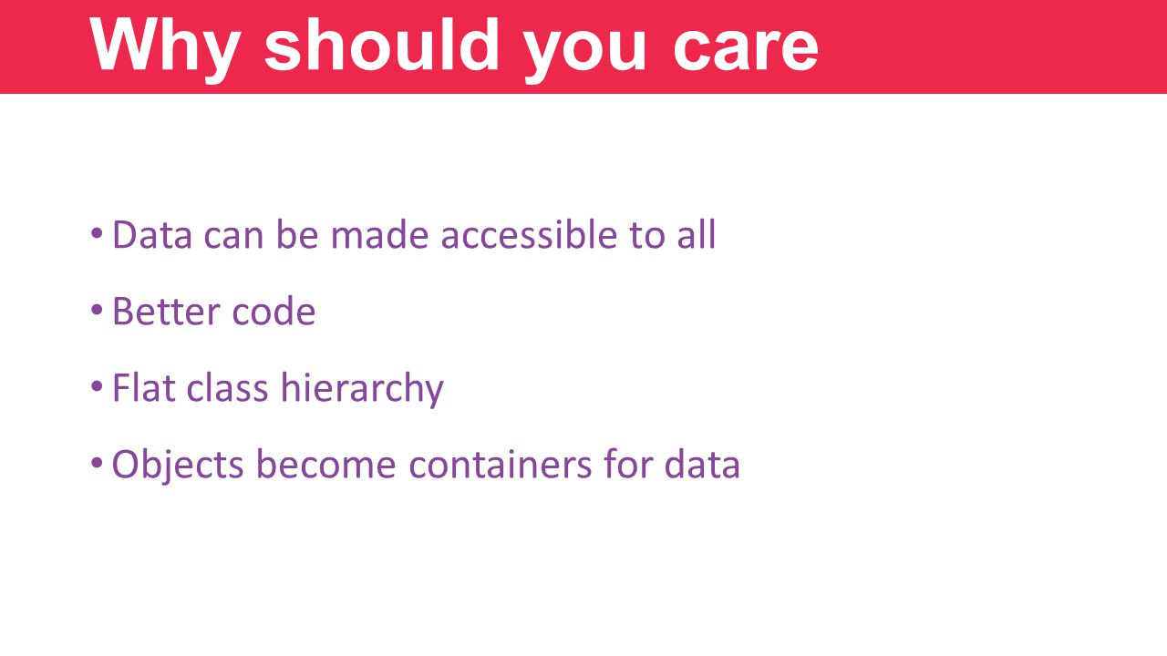 Data can be made accessible to all Better code Flat class hierarchy Objects become containers for data Why should you care