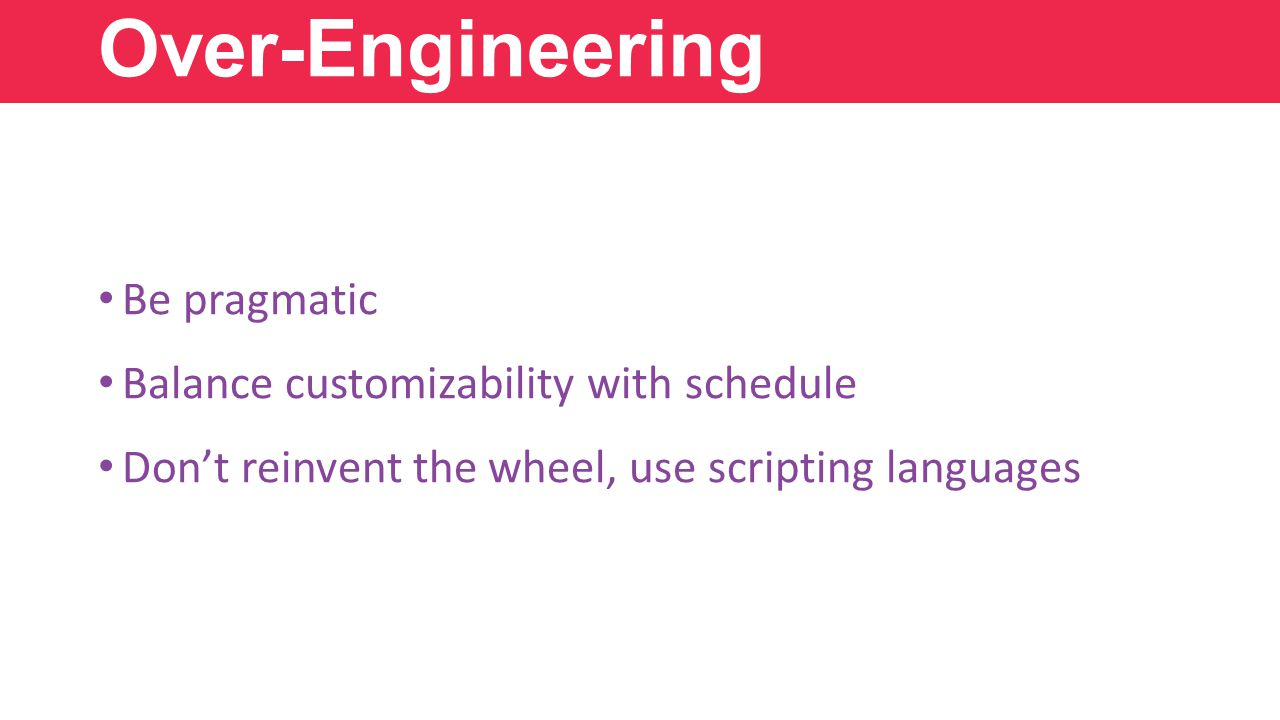 Over-Engineering Be pragmatic Balance customizability with schedule Don't reinvent the wheel, use scripting languages