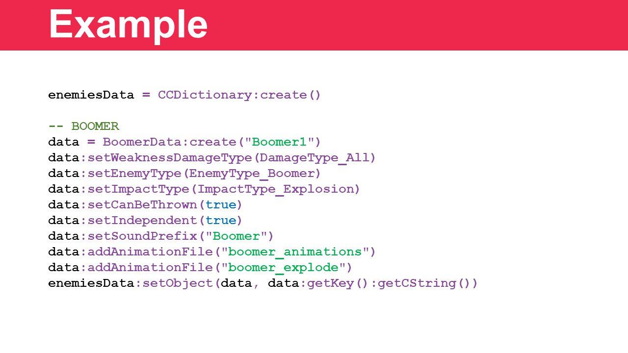 enemiesData = CCDictionary:create() -- BOOMER data = BoomerData:create( Boomer1 ) data:setWeaknessDamageType(DamageType_All) data:setEnemyType(EnemyType_Boomer) data:setImpactType(ImpactType_Explosion) data:setCanBeThrown(true) data:setIndependent(true) data:setSoundPrefix( Boomer ) data:addAnimationFile( boomer_animations ) data:addAnimationFile( boomer_explode ) enemiesData:setObject(data, data:getKey():getCString()) Example